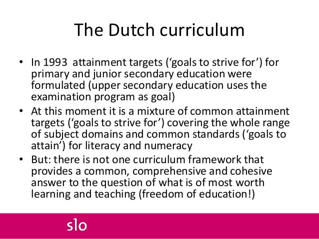 The Dutch curriculum • In 1993 attainment targets ('goals to strive for') for primary and junior secondary education were ...
