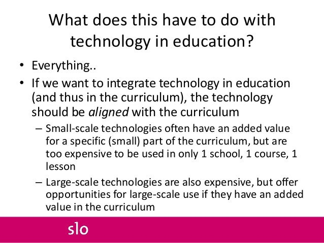 What does this have to do with technology in education? • Everything.. • If we want to integrate technology in education (...