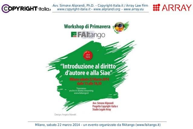 Milano, sabato 22 marzo 2014 – un evento organizzato da FAItango (www.faitango.it) Avv. Simone Aliprandi, Ph.D. – Copyrigh...