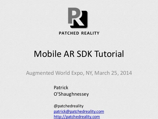 Mobile AR SDK Tutorial Augmented World Expo, NY, March 25, 2014 Patrick O'Shaughnessey @patchedreality patrick@patchedreal...