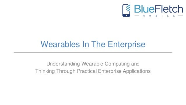 Wearables In The Enterprise Understanding Wearable Computing and Thinking Through Practical Enterprise Applications