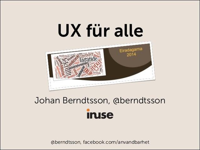 Johan Berndtsson, @berndtsson @berndtsson, facebook.com/anvandbarhet UX für alle