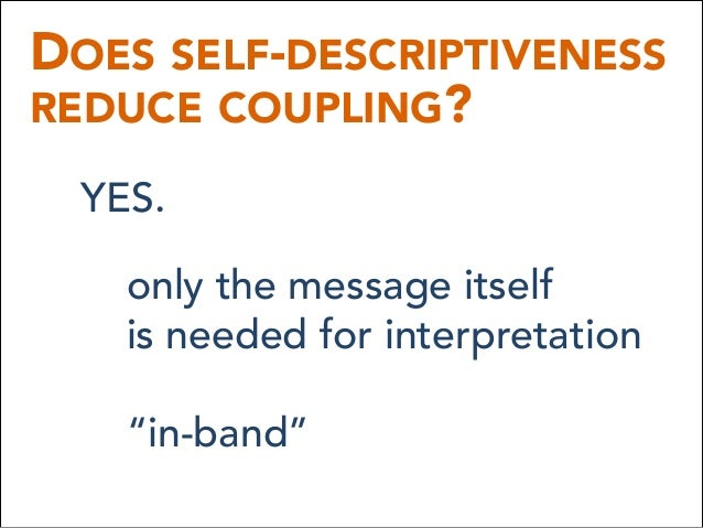 """DOES SELF-DESCRIPTIVENESS REDUCE COUPLING? YES. only the message itself is needed for interpretation """"in-band"""""""
