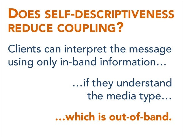 DOES SELF-DESCRIPTIVENESS REDUCE COUPLING? Clients can interpret the message using only in-band information… …if they und...