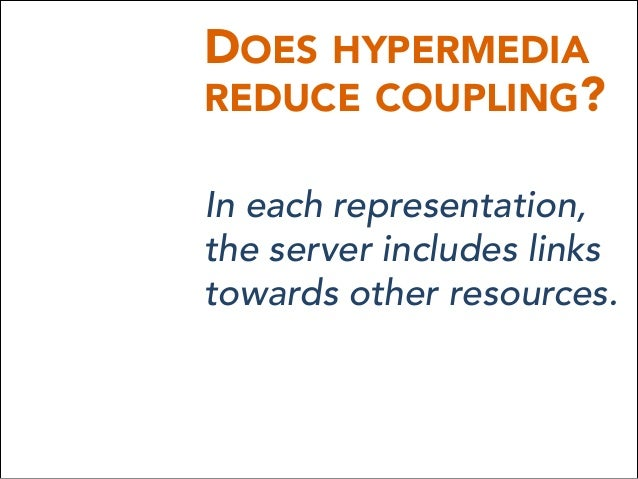 DOES HYPERMEDIA REDUCE COUPLING? In each representation, the server includes links towards other resources.