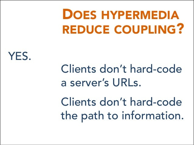 DOES HYPERMEDIA REDUCE COUPLING? YES. Clients don't hard-code a server's URLs. Clients don't hard-code the path to infor...