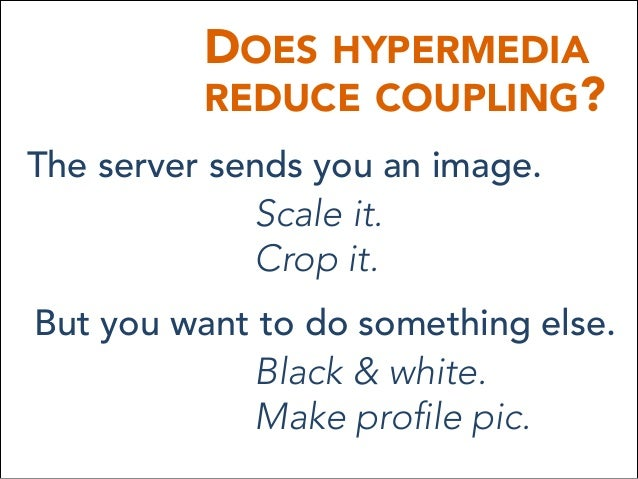 DOES HYPERMEDIA REDUCE COUPLING? The server sends you an image. Scale it. Crop it. But you want to do something else. Bla...