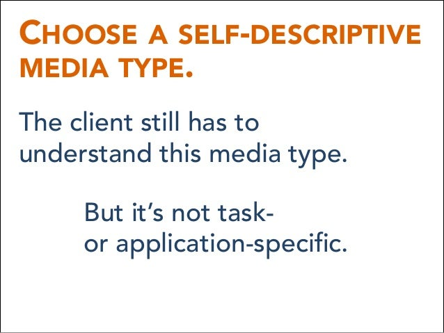 CHOOSE A SELF-DESCRIPTIVE MEDIA TYPE. The client still has to understand this media type. But it's not task- or applica...