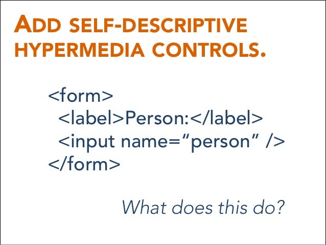 """ADD SELF-DESCRIPTIVE HYPERMEDIA CONTROLS. <form> <label>Person:</label> <input name=""""person"""" /> </form> What does this do?"""