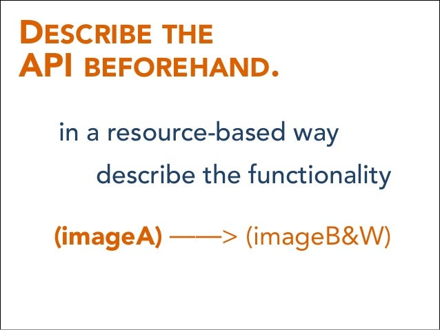 DESCRIBE THE API BEFOREHAND. in a resource-based way describe the functionality (imageA) ——> (imageB&W)