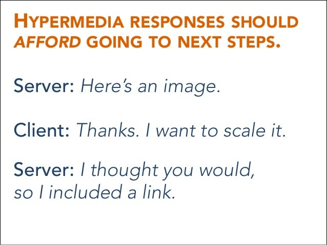 HYPERMEDIA RESPONSES SHOULD AFFORD GOING TO NEXT STEPS. Server: Here's an image. Client: Thanks. I want to scale it. Serve...