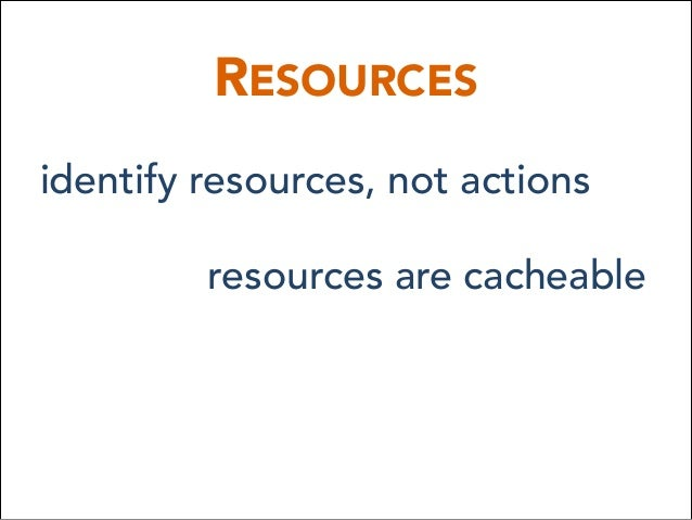 RESOURCES identify resources, not actions resources are cacheable