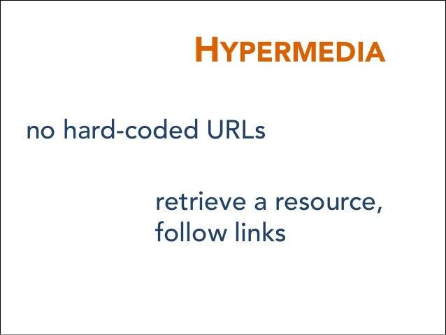 HYPERMEDIA no hard-coded URLs retrieve a resource, follow links