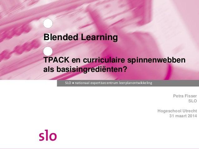 SLO ● nationaal expertisecentrum leerplanontwikkeling Petra Fisser SLO Hogeschool Utrecht 31 maart 2014 Blended Learning T...