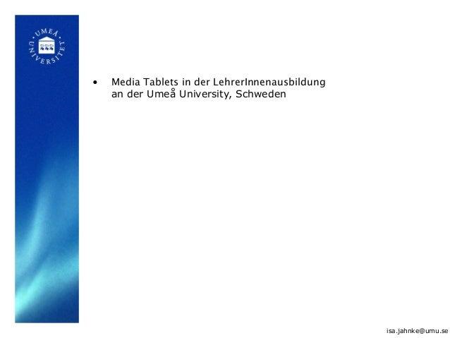 • Media Tablets in der LehrerInnenausbildung an der Umeå University, Schweden isa.jahnke@umu.se