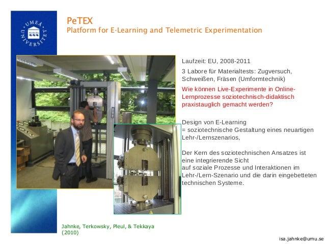 PeTEX Platform for E-Learning and Telemetric Experimentation isa.jahnke@umu.se Laufzeit: EU, 2008-2011 3 Labore für Materi...