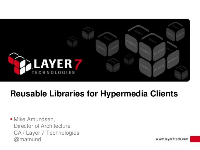 1 Reusable Libraries for Hypermedia Clients  Mike Amundsen, Director of Architecture CA / Layer 7 Technologies @mamund