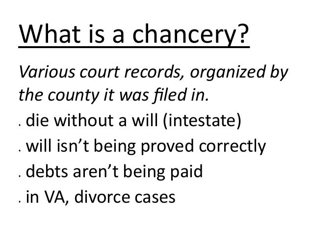 What is a chancery? Various court records, organized by the county it was filed in. die without a will (intestate) will is...