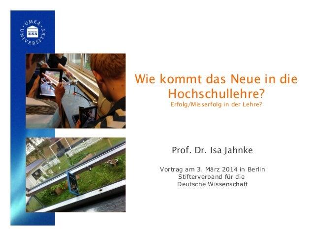 Wie kommt das Neue in die Hochschullehre? Erfolg/Misserfolg in der Lehre?  Prof. Dr. Isa Jahnke Vortrag am 3. März 2014 in...