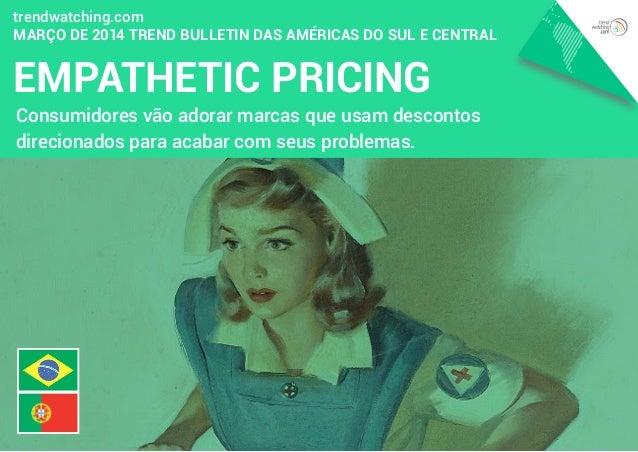 EMPATHETIC PRICING trendwatching.com MARÇO DE 2014 Trend Bulletin das Américas do Sul e Central Consumidores vão adorar ma...