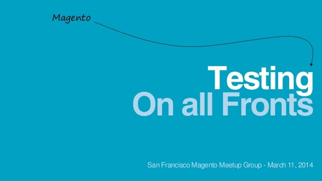 On all Fronts Testing Magento San Francisco Magento Meetup Group - March 11, 2014