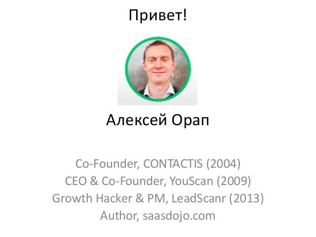 Привет! Алексей Орап Co-Founder, CONTACTIS (2004) CEO & Co-Founder, YouScan (2009) Growth Hacker & PM, LeadScanr (2013) Au...