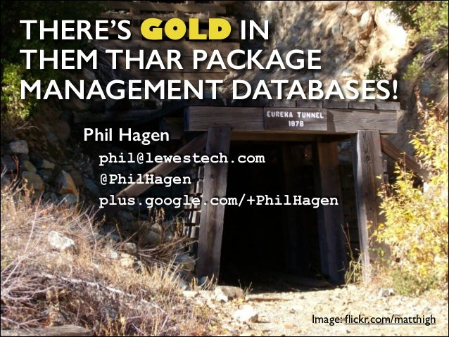 THERE'S GOLD IN  THEM THAR PACKAGE MANAGEMENT DATABASES! Phil Hagen phil@lewestech.com @PhilHagen plus.google.com/+Phil...