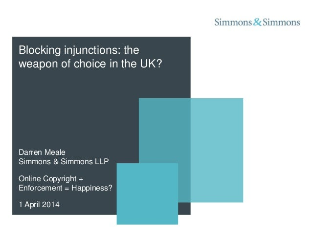 Darren Meale Simmons & Simmons LLP Online Copyright + Enforcement = Happiness? 1 April 2014 Blocking injunctions: the weap...