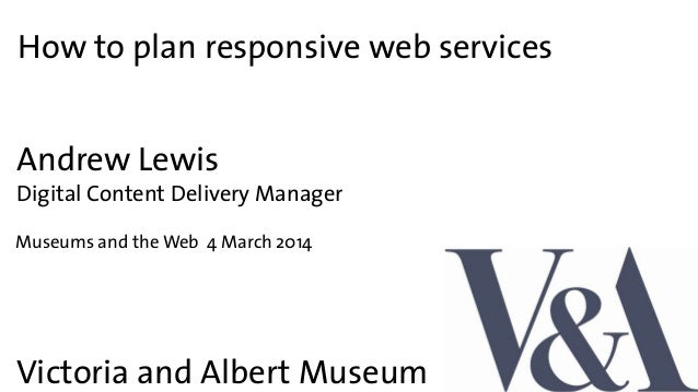 How to plan responsive web services Victoria and Albert Museum Andrew Lewis Digital Content Delivery Manager Museums and t...