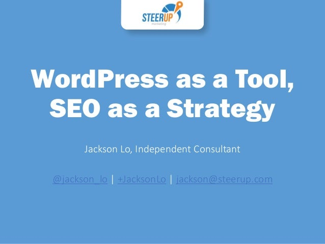 WordPress as a Tool, SEO as a Strategy Jackson Lo, Independent Consultant @jackson_lo | +JacksonLo | jackson@steerup.com
