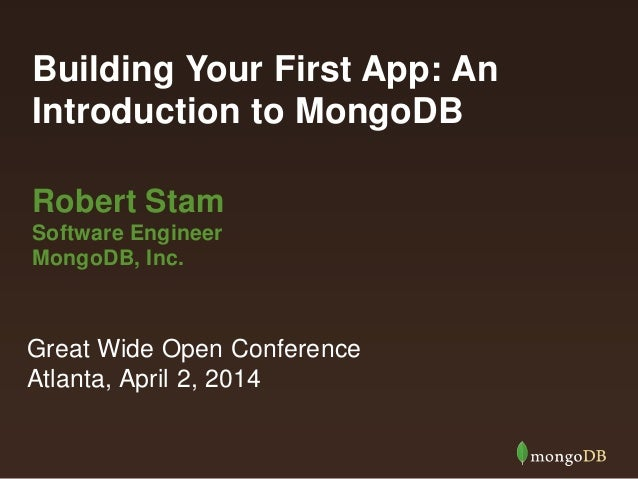 Building Your First App: An Introduction to MongoDB Robert Stam Software Engineer MongoDB, Inc. Great Wide Open Conference...
