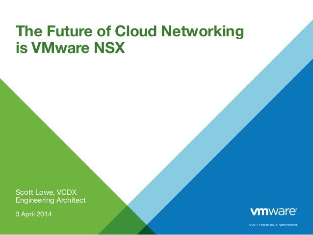 © 2014 VMware Inc. All rights reserved. Scott Lowe, VCDX Engineering Architect 3 April 2014 The Future of Cloud Networking...