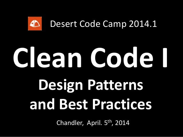 Clean Code I Chandler, April. 5th, 2014 Design Patterns and Best Practices Desert Code Camp 2014.1