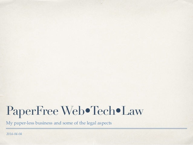 2014-04-04 PaperFreeWeb•Tech•Law My paper-less business and some of the legal aspects