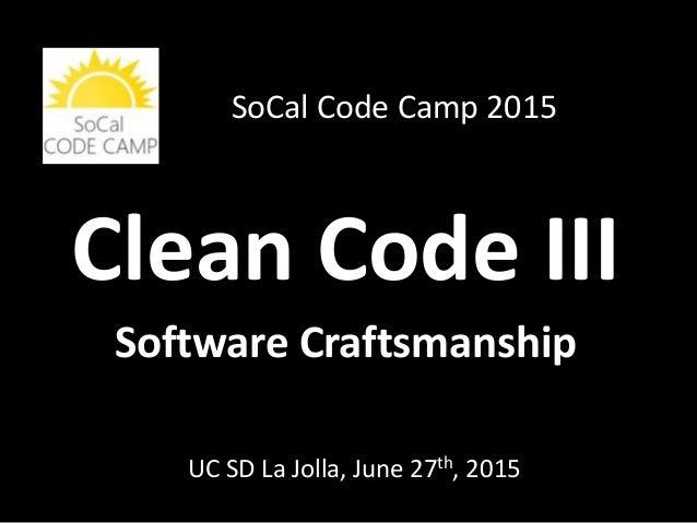 Clean Code III Software Craftsmanship UC SD La Jolla, June 27th, 2015 SoCal Code Camp 2015