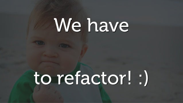 We have to refactor! :)