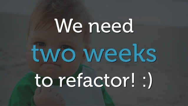 We need two weeks to refactor! :)