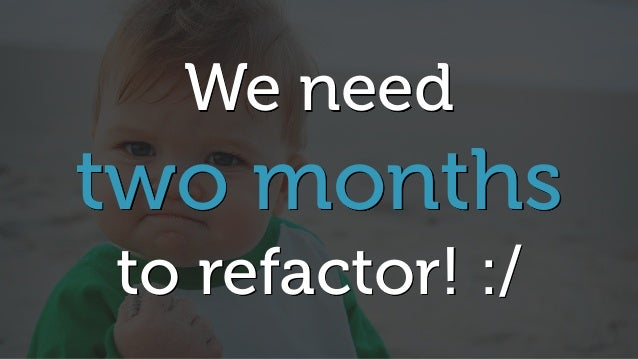 We need two months to refactor! :/