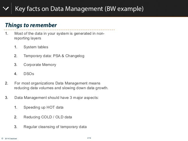 © 2014 DataVard # 19 Key facts on Data Management (BW example) Things to remember 1. Most of the data in your system is ...