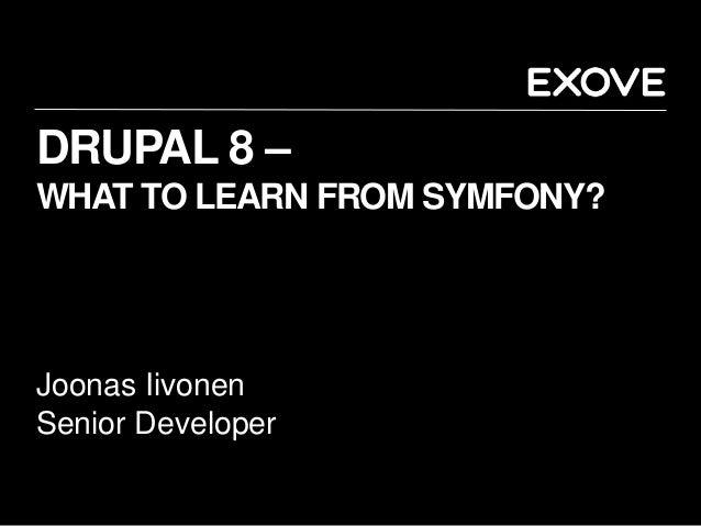 DRUPAL 8 – WHAT TO LEARN FROM SYMFONY? Joonas Iivonen Senior Developer