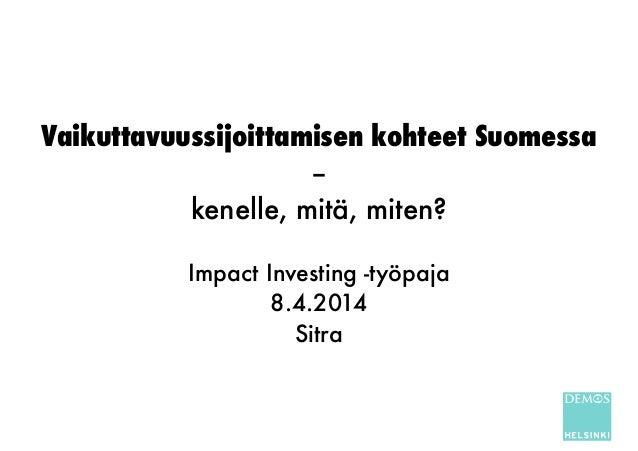 Vaikuttavuussijoittamisen kohteet Suomessa – kenelle, mitä, miten? ! Impact Investing -työpaja 8.4.2014 Sitra