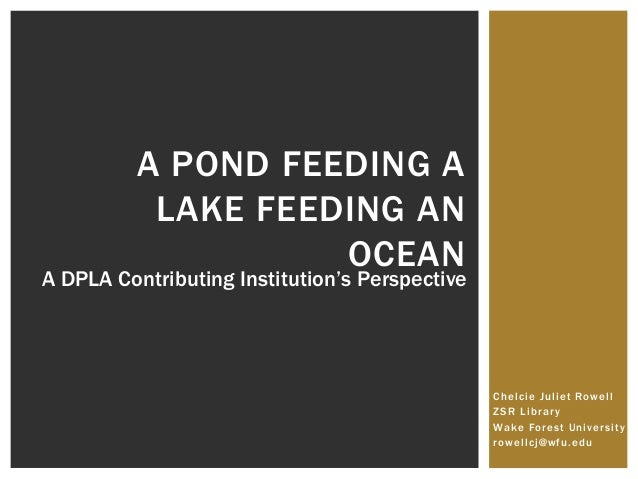 Chelcie Juliet Rowell ZSR Library Wake Forest University rowellcj@wfu.edu A POND FEEDING A LAKE FEEDING AN OCEAN A DPLA Co...