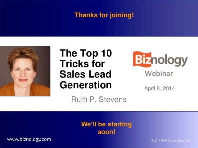 © 2014 Mike Moran Group LLCwww.biznology.com The Top 10 Tricks for Sales Lead Generation Ruth P. Stevens April 8, 2014 We'...