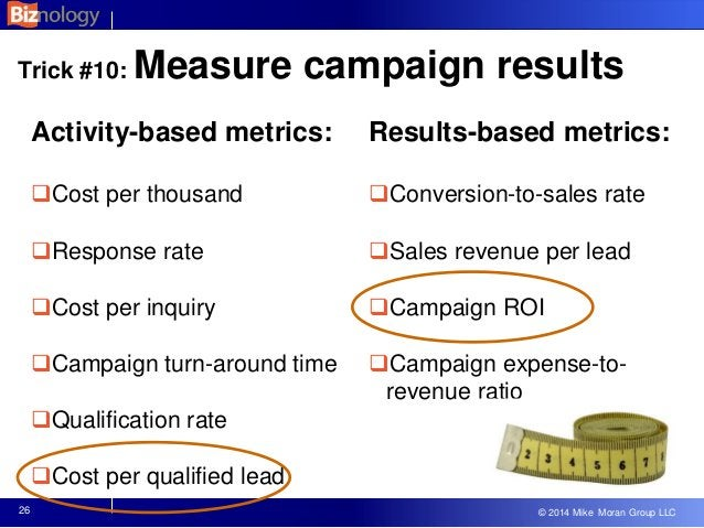 © 2013 Mike Moran Group LLC © 2014 Mike Moran Group LLC 26 Trick #10: Measure campaign results Activity-based metrics: Co...