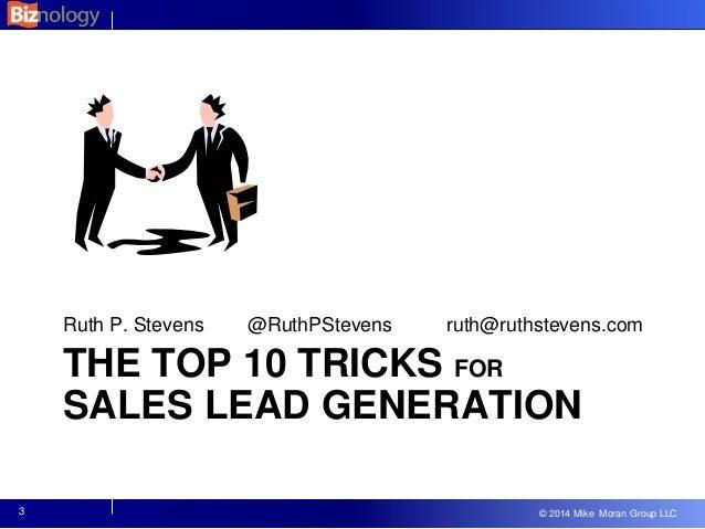 © 2013 Mike Moran Group LLC © 2014 Mike Moran Group LLC THE TOP 10 TRICKS FOR SALES LEAD GENERATION Ruth P. Stevens @RuthP...