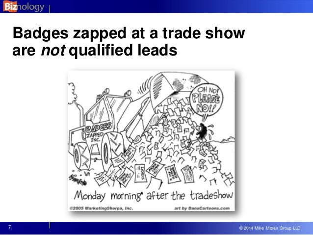 © 2013 Mike Moran Group LLC © 2014 Mike Moran Group LLC Badges zapped at a trade show are not qualified leads 7