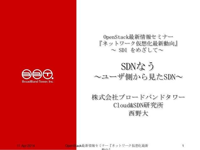 OpenStack最新情報セミナー 『ネットワーク仮想化最新動向』 ~ SDI をめざして~ SDNなう ~ユーザ側から見たSDN~ 株式会社ブロードバンドタワー Cloud&SDN研究所 西野大 11 Apr 2014 OpenStack最新...