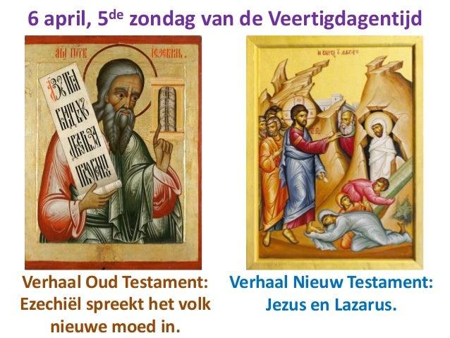 6 april, 5de zondag van de Veertigdagentijd Verhaal Oud Testament: Ezechiël spreekt het volk nieuwe moed in. Verhaal Nieuw...