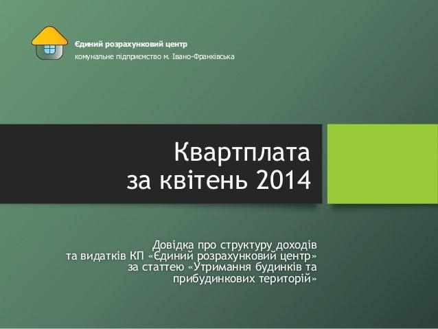 Квартплата за квітень 2014 Довідка про структуру доходів та видатків КП «Єдиний розрахунковий центр» за статтею «Утримання...