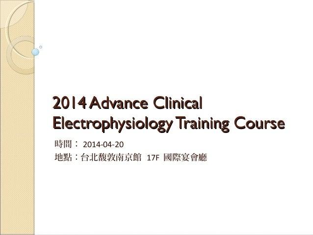 2014 Advance Clinical2014 Advance Clinical ElectrophysiologyTraining CourseElectrophysiologyTraining Course 時間: 2014-04-20...